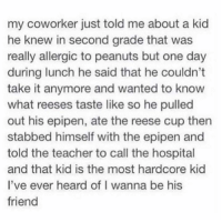 Hardcore Kid: my coworker just told me about a kid  he knew in second grade that was  really allergic to peanuts but one day  during lunch he said that he couldn't  take it anymore and wanted to know  what reeses taste like so he pulled  out his epipen, ate the reese cup then  stabbed himself with the epipen and  told the teacher to call the hospital  and that kid is the most hardcore kid  I've ever heard of I wanna be his  friend