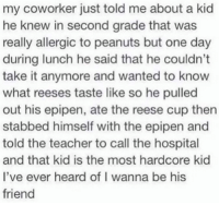 Hardcore Kid: my coworker just told me about a kid  he knew in second grade that was  really allergic to peanuts but one day  during lunch he said that he couldn't  take it anymore and wanted to know  what reeses taste like so he pulled  out his epipen, ate the reese cup then  stabbed himself with the epipen and  told the teacher to call the hospital  and that kid is the most hardcore kid  I've ever heard of I w  friend