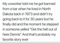 ": My coworker told me he got banned  from a bar when he lived in North  Dakota back in 1973 and didn't try  going back to it for 30 years but he  finally did and the moment he stepped  in someone yelled ""Get the hell out of  here Dennis"" And that's probably my  favorite story ever"