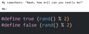 "The one true evil: My coworkers: ""Naah, how evil can you really be?""  Me:  #define true (rand() % 2)  #define false (rand() % 2) The one true evil"