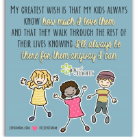 My greatest wish...: MY CREATEST WISH IS THAT MY KIDS ALWAYS  KNOW  how much lowe them  AND THAT THEY WALK THROUGH THE REST OF  THEIR LIVES KNOWING  FB/JOYOF MOM  JOYOFMOM.COM My greatest wish...