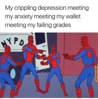Dank, Anxiety, and Depression: My crippling depression meeting  my anxiety meeting my wallet  meeting my failing grades Accurate 😂😂