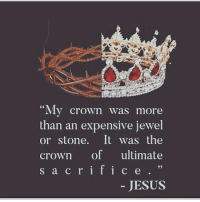 "crown: ""My crown was more  than an expensive jewel  or stone. It was the  crown of ultimate  s a c r i f i c e  JESUS"