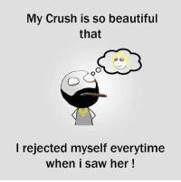RT @Hilarious_Idiot:: My Crush is so beautiful  that  I rejected myself everytime  When I saw her RT @Hilarious_Idiot: