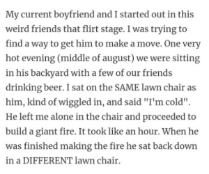 """Being Alone, Beer, and Drinking: My current boyfriend and Istarted out in this  weird friends that flirt stage. I was trying to  find a way to get him to make a move. One very  hot evening (middle of august) we were sitting  in his backyard with a few of our friends  drinking beer. I sat on the SAME lawn chair as  him, kind of wiggled in, and said """"I'm cold"""".  He left me alone in the chair and proceeded to  build a giant fire. It took like an hour. When he  was finished making the fire he sat back down  in a DIFFERENT lawn chair"""
