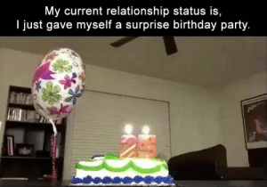 Relationship Status: My current relationship status is,  I just gave myself a surprise birthday party. Relationship Status