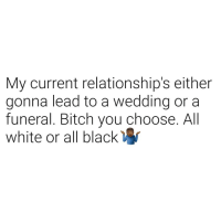 Bitch, Relationships, and Black: My current relationship's either  gonna lead to a wedding or a  funeral. Bitch you choose. All  white or all black I'm good with both.
