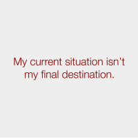 Current Situation: My current situation isn't  my final destination.