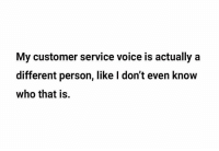 customer service: My customer service voice is actually a  different person, like I don't even know  who that is.