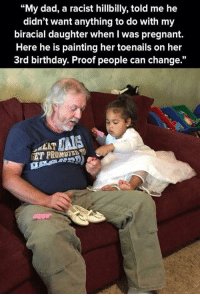 """Anyone can change: """"My dad, a racist hillbilly, told me he  didn't want anything to do with my  biracial daughter when I was pregnant.  Here he is painting her toenails on her  3rd birthday. Proof people can change.""""  C6  LAT Anyone can change"""