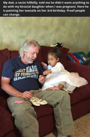 Birthday, Dad, and Pregnant: My dad, a racist hillbilly, told me he didn't want anything to  do with my biracial daughter when I was pregnant. Here he  is painting her toenails on her 3rd birthday. Proof people  can change. lavendermuseums: I just have to believe this is possible.