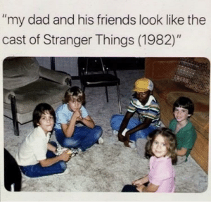 """Stranger than spooky: """"my dad and his friends look like the  cast of Stranger Things (1982)"""" Stranger than spooky"""