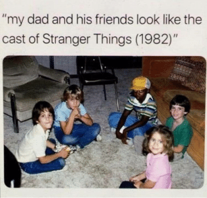 """They really look familiar: """"my dad and his friends look like the  cast of Stranger Things (1982)"""" They really look familiar"""