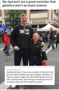😂😂😂 https://t.co/he5foLTSRr: My dad and I are a great reminder that  genetics aren't an exact science  Laura  Geneticist here. There are a number of factors that  go into determining a person's height. Genetics, of  course, plays a huge role. But other things such as  diet, environment, and having a cheating whore of  a mother play into the equation as well. 😂😂😂 https://t.co/he5foLTSRr