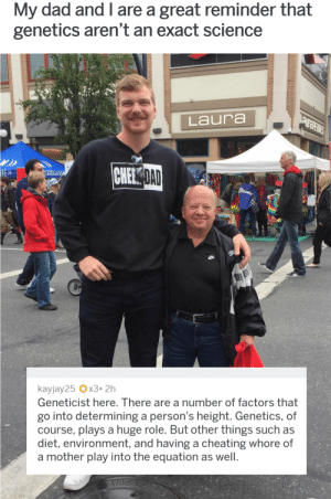 Better ask yo momma 🙄🙄 via /r/funny https://ift.tt/2MVUDhP: My dad and I are a great reminder that  genetics aren't an exact science  Laura  NEE  DAD  ED  RESE  kayjay25 x3.2h  Geneticist here. There are a number of factors that  go into determining a person's height. Genetics, of  course, plays a huge role. But other things such as  diet, environment, and having a cheating whore of  a mother play into the equation as well Better ask yo momma 🙄🙄 via /r/funny https://ift.tt/2MVUDhP