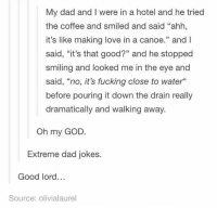 "Dad, Fucking, and God: My dad and I were in a hotel and he tried  the coffee and smiled and said ""ahh,  it's like making love in a canoe."" and l  said, ""it's that good?"" and he stopped  smiling and looked me in the eye and  said, ""no, it's fucking close to water""  before pouring it down the drain really  dramatically and walking away.  Oh my GOD  Extreme dad jokes.  Good lord...  Source: olivialaurel Instagram: @punsonly"