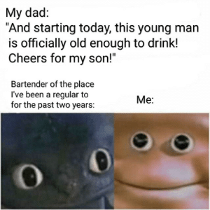 "Dad, Life, and Today: My dad:  ""And starting today, this young man  is officially old enough to drink!  Cheers for my son!""  Bartender of the place  I've been a regular to  for the past two years:  Me: Life is full of surprises"