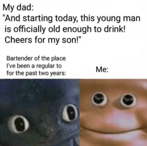 "Me irl: My dad:  ""And starting today, this young man  is officially old enough to drink!  Cheers for my son!""  Bartender of the place  I've been a regular to  for the past two years:  Me: Me irl"