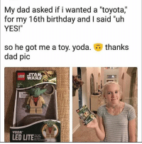 "Birthday, Dad, and Fucking: My dad asked if i wanted a ""toyota,""  for my T6th birthday and I said un  YES!""  thanks  so he got me a toy. yoda.  dad pic  STAR  WARS  LEGO  5  YODA  LED LITE Wow what fucking a dick 😂😂"