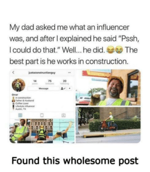 "awesomacious:  A good-natured smile: My dad asked me what an influencer  was, and after l explained he said ""Pssh,  I could do that."" Well... he did.  The  best part is he works in construction.  justaconstructionguy  75  14  20  ng  Message  Omar  In construction  Father&Husband  Coffee Lover  Lifestyle influencer  Austin TX  Found this wholesome post awesomacious:  A good-natured smile"