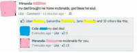8 Minutes: my dad brought me home mcdonalds, god bless his soul  Like Comment 11 minutes ago  LilianAimli  , samantha  ฟ|NER, Jane  and 30 others like this.  Colemy dad died  8 minutes ago Like 3  Mirandao  7 minutes ago Like 15  no mcdonalds for you.