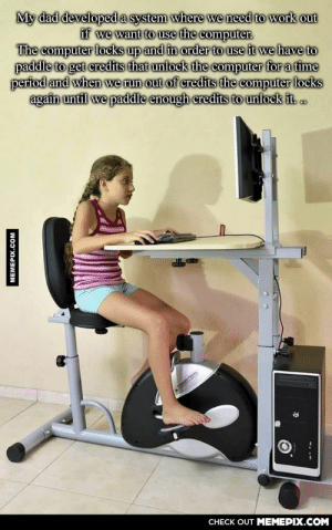 Every day is leg day!omg-humor.tumblr.com: My dad developed a system where we need to work out  if we want to use the computer.  The computer locks up and in order to use it we have to  paddle to get credits that unlock the computer for a time  period and when we run out of credits the computer locks  again until we paddle enough credits to unlock it.  CHECK OUT MEMEPIX.COM  MEMEPIX.COM Every day is leg day!omg-humor.tumblr.com
