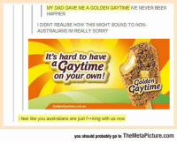 Dad, Sorry, and Tumblr: MY DAD GAVE ME A GOLDEN GAYTIME IVE NEVER BEEN  I DIDNT REALISE HOW THIS MIGHT SOUND TO NON-  AUSTRALIANS IM REALLY SORRY  It's hard to have  aGaytime  on your own!  Golden  Gaytime  GoldenÇaytimes.com.au  i feel like you australians are just f**king with us now  you should probably go to TheMetaPicture.com srsfunny:  Australians, What's The Deal Here?