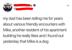 Doesn't really matter to be honest: my dad has been telling me for years  about various friendly encounters with  Mike, another resident of his apartment  building he really likes and i found out  yesterday that Mike is a dog Doesn't really matter to be honest