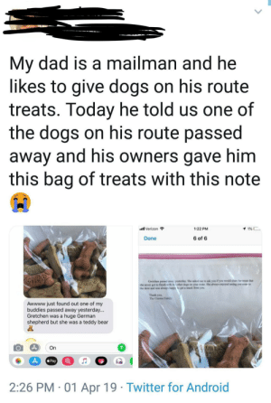 Heartbreaking but so damn sweet: My dad is a mailman and he  likes to give dogs on his route  treats. Today he told us one of  the dogs on his route passed  away and his owners gave him  this bag of treats with this note  l Verizon  1 1%D  1:22 PM  Done  6 of 6  MILK  AML  MILK  BONE  Gretchen passed away yesterday. She asked me to ask you if you would share her treats that  she never got to finish with th other dogs on your route. She always enjoyed seeing you come to  the door and was always happy to get a snack from you  Thank you,  The Cimino Family  Awwww just found out one of my  buddies passed away yesterday...  Gretchen was a huge German  shepherd but she was a teddy bear  MILK  BANE  On  Pay  2:26 PM 01 Apr 19 Twitter for Android Heartbreaking but so damn sweet