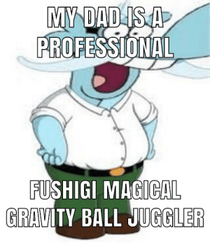 Guys I'm serious he's in the commercial: MY DAD IS A  PROFESSIONAL  FUSHIGI MAGICAL  GRAVITY BALL JUGGLER Guys I'm serious he's in the commercial