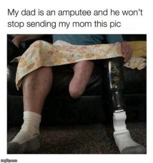 The man, the leg end by thewargingned MORE MEMES: My dad is an amputee and he won't  stop sending my mom this pic  imgilipcom The man, the leg end by thewargingned MORE MEMES