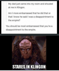 Dad, Empire, and Memes: My dad just came into my room and shouted  at me in Klingon.  Am I more embarrassed that he did that or  that I know he said I was a disappointment to  the empire?  You should be most embarrassed that you're a  disappointment to the empire.  STARES IN KLINGON