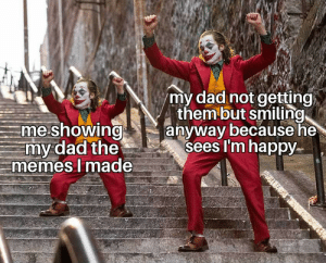 I'm just happy you're happy: my dad not getting  them but smiling  anyway because he  sees I'm happy  me showing  my dad the  memes I made  Mouad I'm just happy you're happy