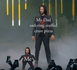 Just don't tell your mother: My Dad  ordering stuffed  crust pizza  Me Just don't tell your mother