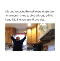 Dad, Head, and Keurig: My dad recorded himself every single day  for a month trying to drop a k-cup off his  head into the keurig until one day... HAHAH (creds: @kaleighraia)