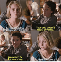 Dad, Instagram, and Memes: My dad says the  ills yourbrain cells.  Your dad doesn't  know anything.  PRIMESCENES  INSTAGRAM  We watch TV  lke everyday.  Irest my case. BridgeToTerabithia who remembers this movie? follow @primescenes (me) for more.