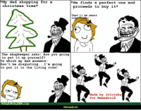 """le """"Troll dad"""" rage: My dad shopping for a  *He finds a perfect one and  Christmas tree  proceeds to buy it*  That'll be about  tr  The shopkeeper asks: Are you going  to put it up yourself?  To which my dad answers:  on't be disgusting  I'm going  to put it in the living room!  Made by Jolo juha  For Meme droid  RAGE BUILDER COM  Meme droid le """"Troll dad"""" rage"""