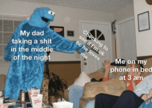 Dad, Phone, and Shit: My dad  taking a shit  in the middle  of the nigh  Me on my  phone in bed  at 3 amm Every damn time