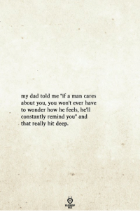 "Dad, Hell, and Wonder: my dad told me ""if a man cares  about you, you won't ever have  to wonder how he feels, he'll  constantly remind you"" and  that really hit deep."