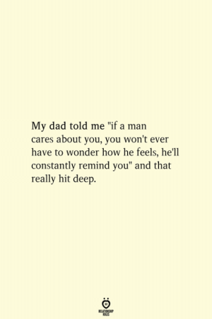 """hel: My dad told me """"if a man  cares about you, you won't ever  have to wonder how he feels, he'l  constantly remind you"""" and that  really hit deep."""
