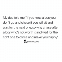 "Dad, Funny, and Memes: My dad told me ""If you miss a bus you  don't go and chase it you will sit and  wait for the next one, so why chase after  a boy who's not worth it and wait for the  right one to come and make you happy""  @sarcasm_only SarcasmOnly"