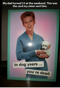 Dad, Deer, and The Weekend: My dad turned 53 at the weekend. This was  the card my sister sent him.  In dog years..  you' re dead. Deer lort
