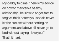 "Advice, Love, and Memes: My daddy told me: ""here's my advice  on how to maintain a healthy  relationship: be slow to anger, fast to  forgive, think before you speak, never  let the sun set without settling an  argument, and above all, never go to  bed without saying I love you.""  That hit hard. https://t.co/iGyMoQ78HF"