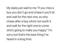 "Sorry, Best, and Chase: My dads just said to me ""if you miss a  bus you don't go and chase it you'll sit  and wait for the next one, so why  chase after a boy who's not worth it  and wait for the right one to come  who's going to make you happy"" I'm  sorry but that's the best thing l've  heard in a long time."