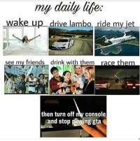 Friends, Life, and Lmao: my daily life.  wake up drive lam  drive lambo ride my jet  memika ops  see my friends drink with them  then turn off my console  and stop plaving gta Lmao I wish that was real life 😭😭😭 ➖ Check Out The Homies! ➖ @bunnyrages ➖ @itsiihades @glizzly_ ➖ @exitz_ @gamersbanter ➖ @mr.aloharice @bloodransom ➖ @xoprettynpinkxo @senseisdarksiders ➖ @lil_twink__ ➖ CoD CallOfDuty VideoGames Nintendo Xbox XboxOne PlayStation PS4 Meme BO3 BlackOps BlackOps3 GamerMeme InfiniteWarfare CoD4 CallOfDuty4 CoDMeme GamingClip Gamer BO3 BlackOps3 VideoGameMeme Gaming Games Game