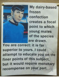 Frozen, Memes, and Superior: My dairy-based  frozen  confection  creates a focal  point to which  young males  of the species  are drawn.  You are correct: it is far  superior to yours. I could  attempt to educate you on the  finer points of this subject,  but it would require monetary  recompense on your part.