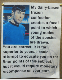 Dank, Frozen, and Spock: My dairy-based  frozen  confection  creates a focal  point to which  young males  of the species  are drawn.  You are correct: it is far  superior to yours. I could  attempt to educate you on the  finer points of this subject,  but it would require monetary  recompense on your part. Ahh, that milkshake hits the Spock.