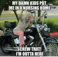Dank, Outta, and 🤖: MY DAMN KIDS PUT  MEINANURSING HOME  SCREW THAT!  I'M OUTTA HERE #jussayin