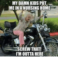 Im Outta Here: MY DAMN KIDS PUT  MEINANURSING HOME  SCREW THAT!  I'M OUTTA HERE