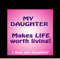 MY  DAUGATER  Makes LIFE  worth living!  love my daughter